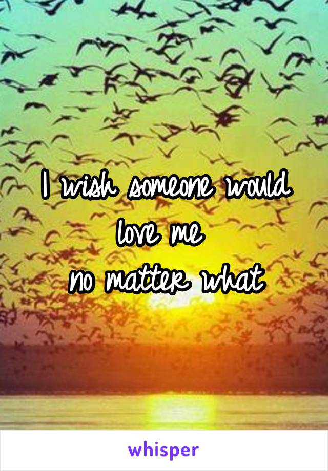 I wish someone would love me  no matter what