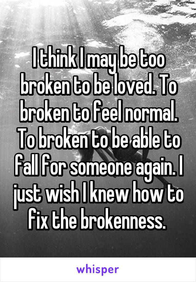 I think I may be too broken to be loved. To broken to feel normal. To broken to be able to fall for someone again. I just wish I knew how to fix the brokenness.