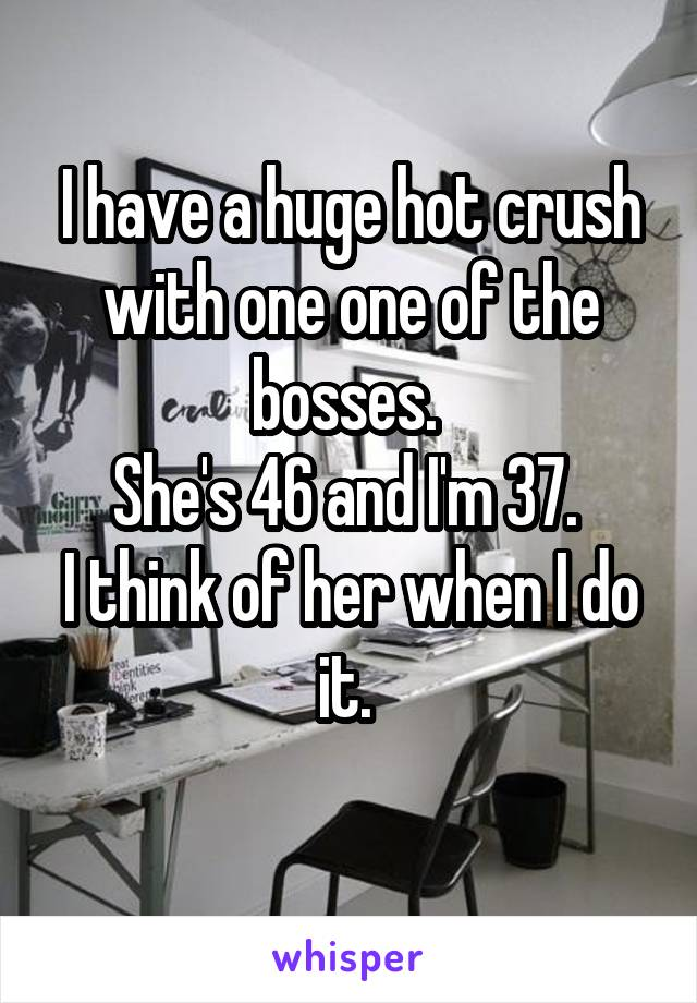 I have a huge hot crush with one one of the bosses.  She's 46 and I'm 37.  I think of her when I do it.