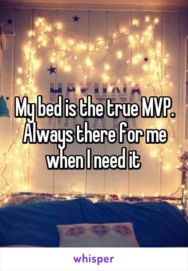 My bed is the true MVP. Always there for me when I need it