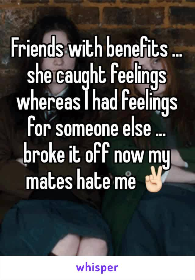 Friends with benefits ... she caught feelings whereas I had feelings for someone else ... broke it off now my mates hate me ✌🏻