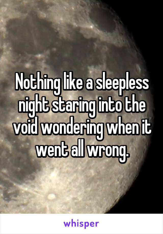 Nothing like a sleepless night staring into the void wondering when it went all wrong.
