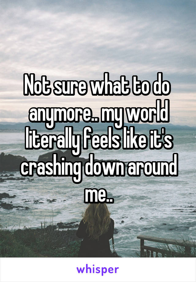 Not sure what to do  anymore.. my world literally feels like it's crashing down around me..