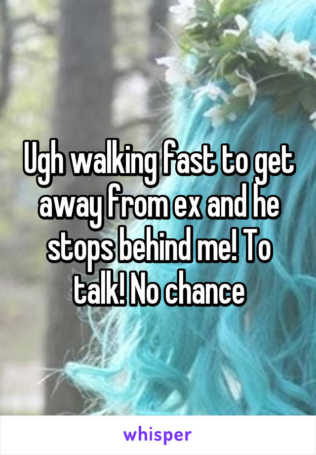 Ugh walking fast to get away from ex and he stops behind me! To talk! No chance
