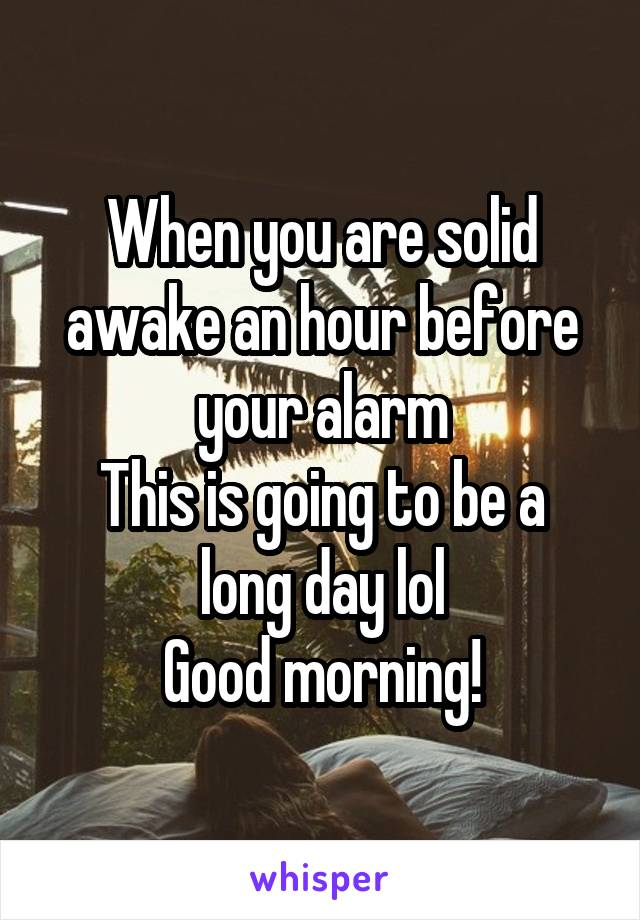 When you are solid awake an hour before your alarm This is going to be a long day lol Good morning!