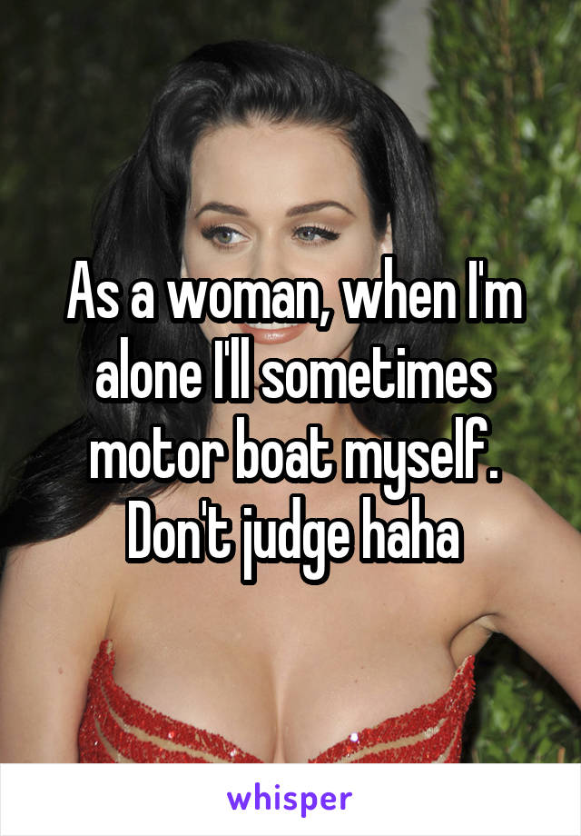 As a woman, when I'm alone I'll sometimes motor boat myself. Don't judge haha
