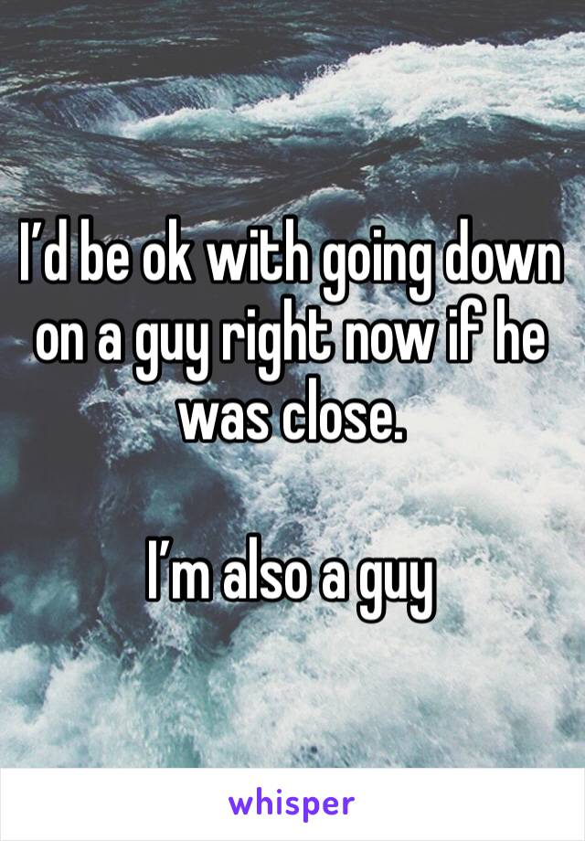 I'd be ok with going down on a guy right now if he was close.  I'm also a guy