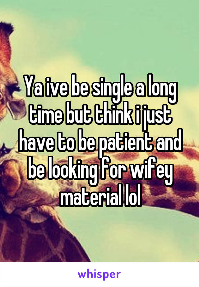 Ya ive be single a long time but think i just have to be patient and be looking for wifey material lol