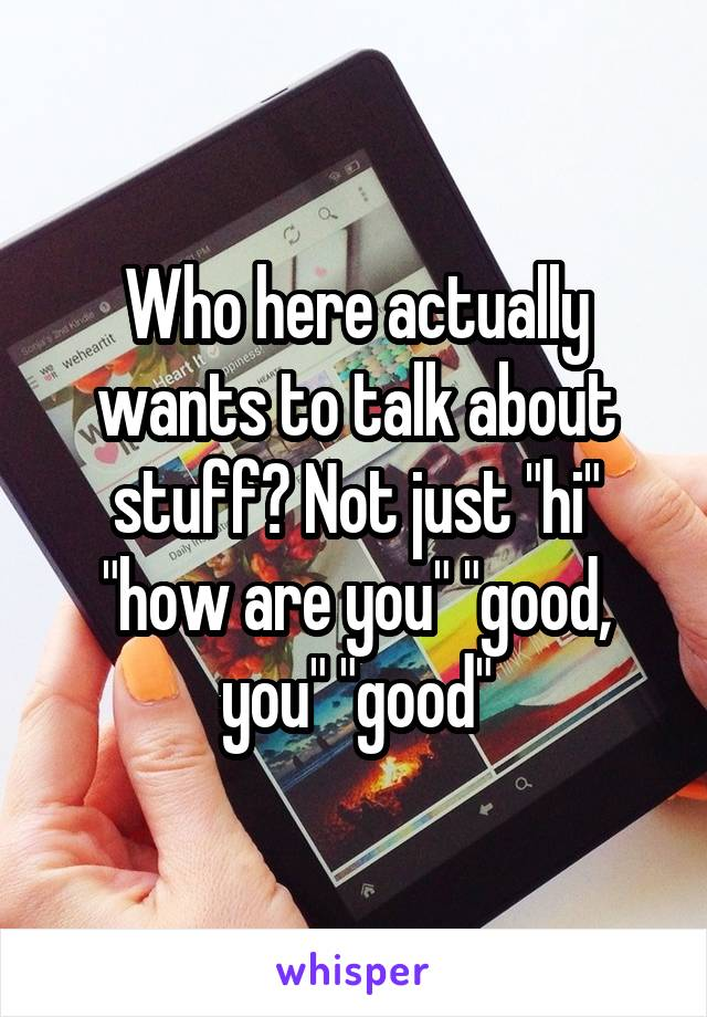 "Who here actually wants to talk about stuff? Not just ""hi"" ""how are you"" ""good, you"" ""good"""