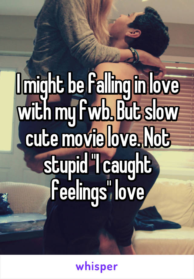 "I might be falling in love with my fwb. But slow cute movie love. Not stupid ""I caught feelings"" love"