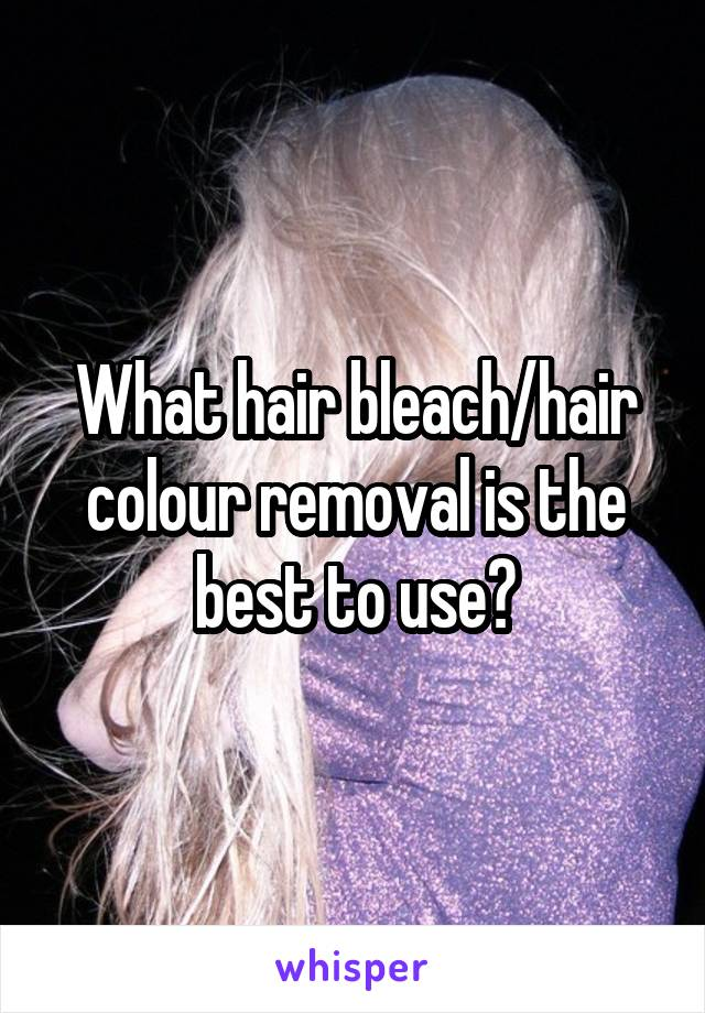 What hair bleach/hair colour removal is the best to use?