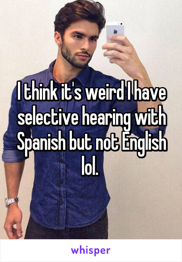 I think it's weird I have selective hearing with Spanish but not English lol.