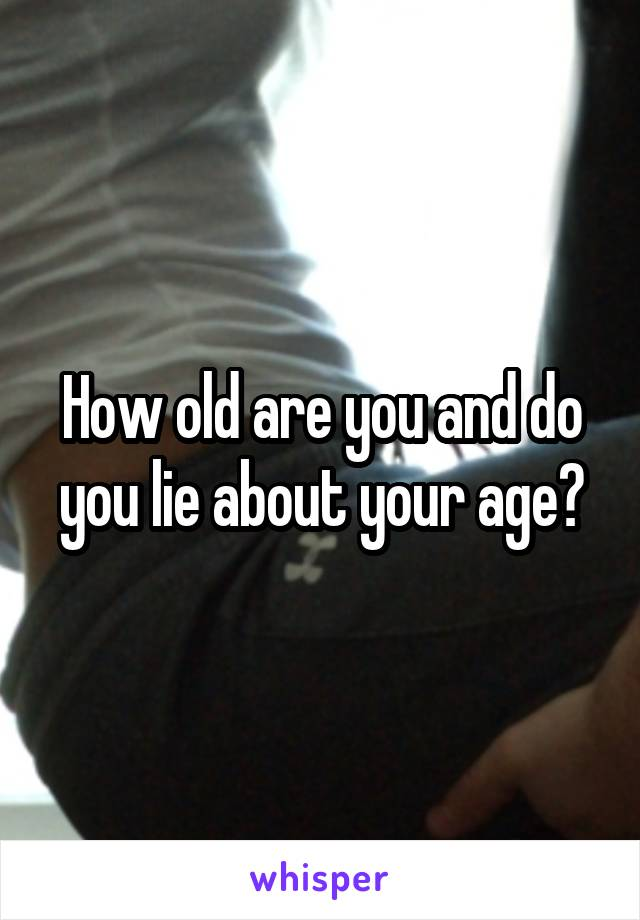 How old are you and do you lie about your age?