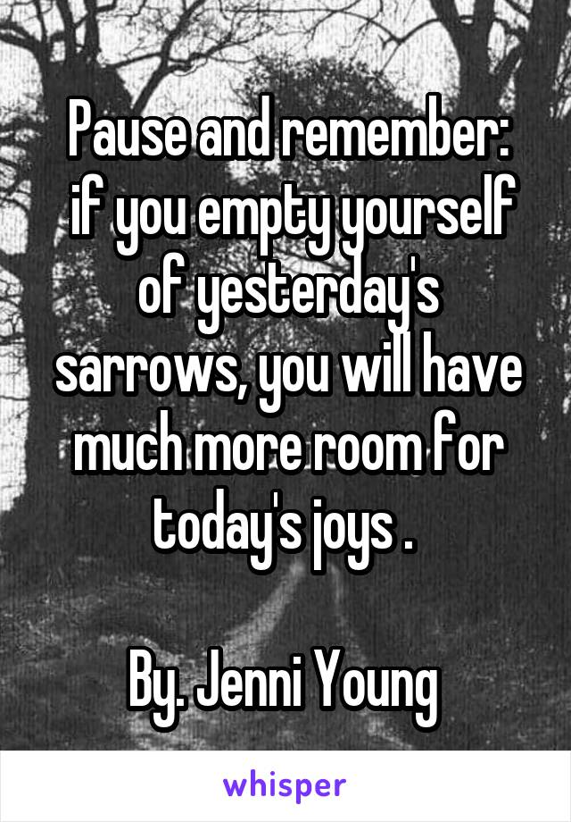 Pause and remember:  if you empty yourself of yesterday's sarrows, you will have much more room for today's joys .   By. Jenni Young