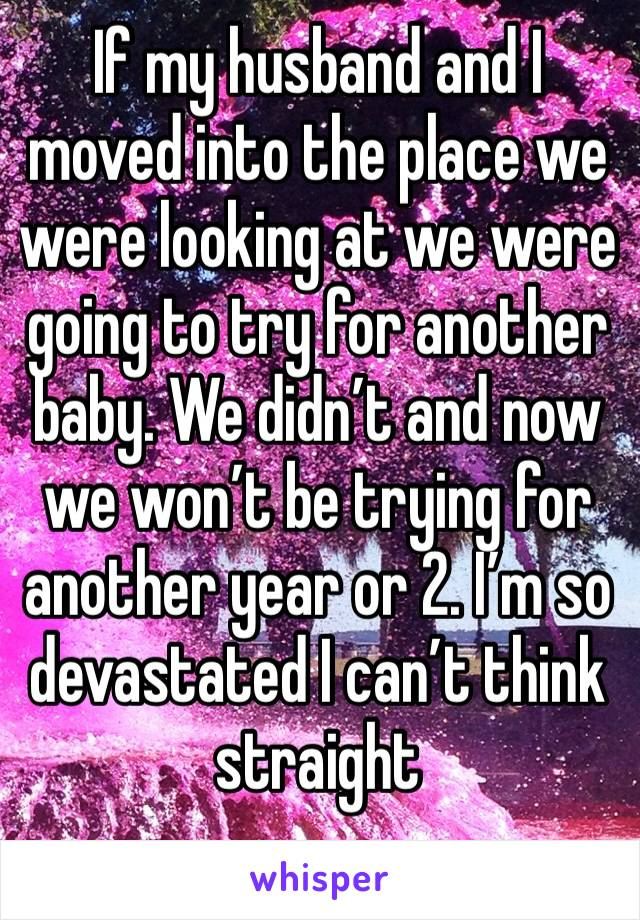 If my husband and I moved into the place we were looking at we were going to try for another baby. We didn't and now we won't be trying for another year or 2. I'm so devastated I can't think straight