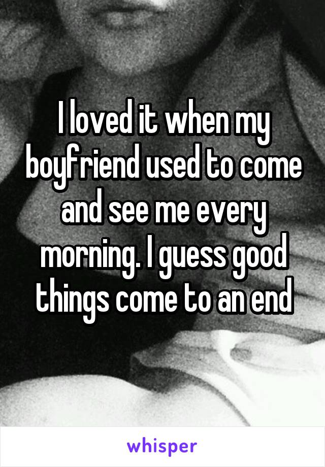 I loved it when my boyfriend used to come and see me every morning. I guess good things come to an end