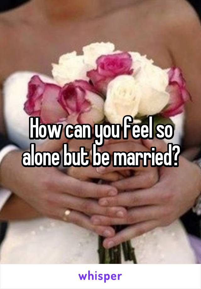 How can you feel so alone but be married?