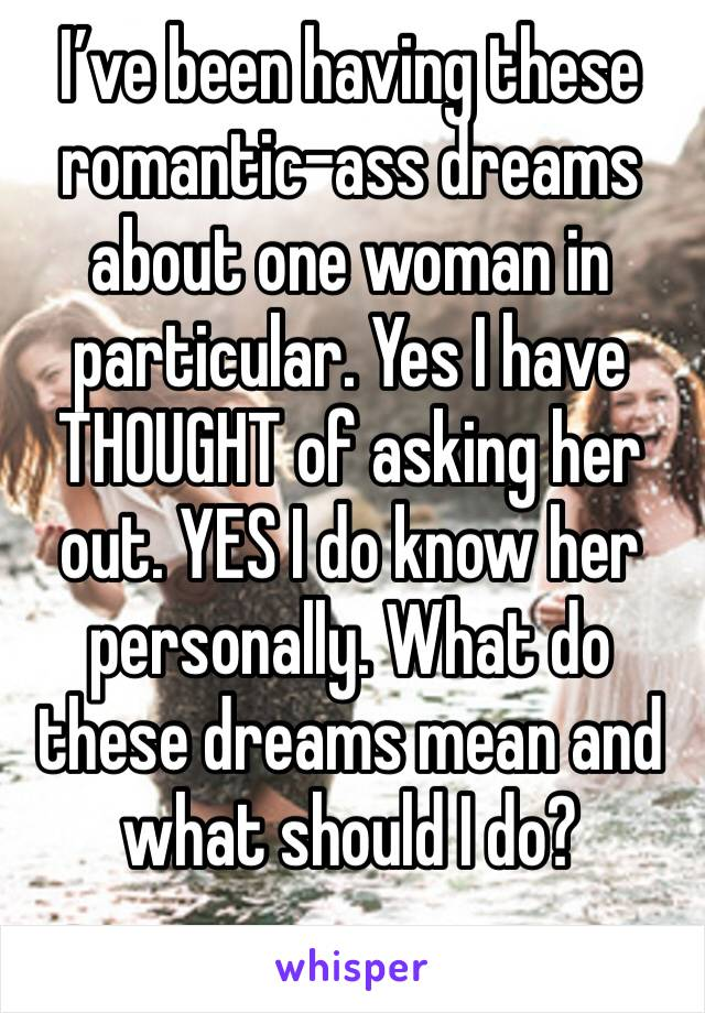 I've been having these romantic-ass dreams about one woman in particular. Yes I have THOUGHT of asking her out. YES I do know her personally. What do these dreams mean and what should I do?