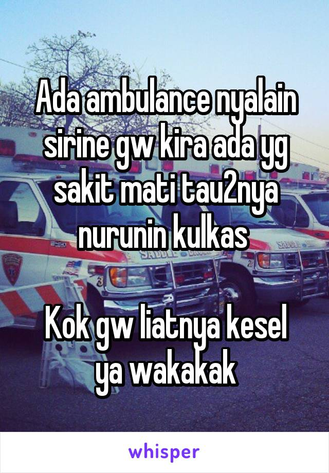 Ada ambulance nyalain sirine gw kira ada yg sakit mati tau2nya nurunin kulkas   Kok gw liatnya kesel ya wakakak