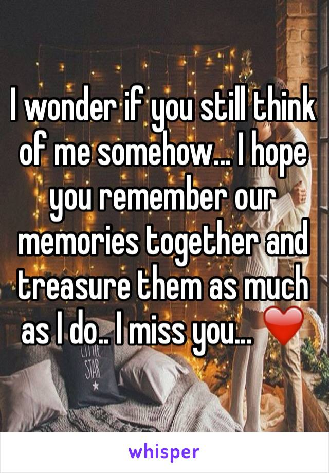 I wonder if you still think of me somehow... I hope you remember our memories together and treasure them as much as I do.. I miss you... ❤️