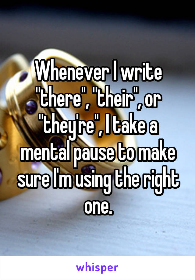 "Whenever I write ""there"", ""their"", or ""they're"", I take a mental pause to make sure I'm using the right one."
