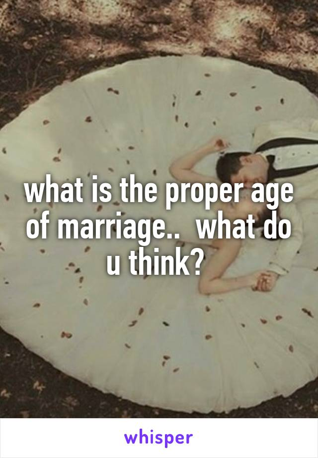 what is the proper age of marriage..  what do u think?