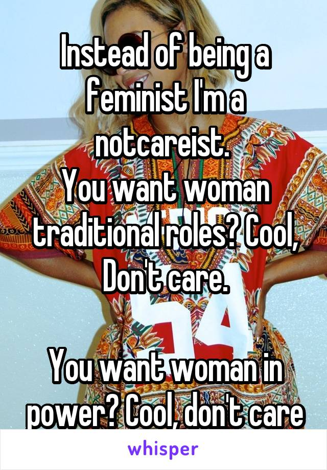 Instead of being a feminist I'm a notcareist.  You want woman traditional roles? Cool, Don't care.  You want woman in power? Cool, don't care