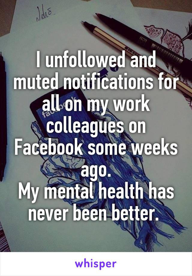 I unfollowed and muted notifications for all on my work colleagues on Facebook some weeks ago. My mental health has never been better.