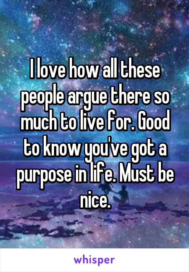 I love how all these people argue there so much to live for. Good to know you've got a purpose in life. Must be nice.