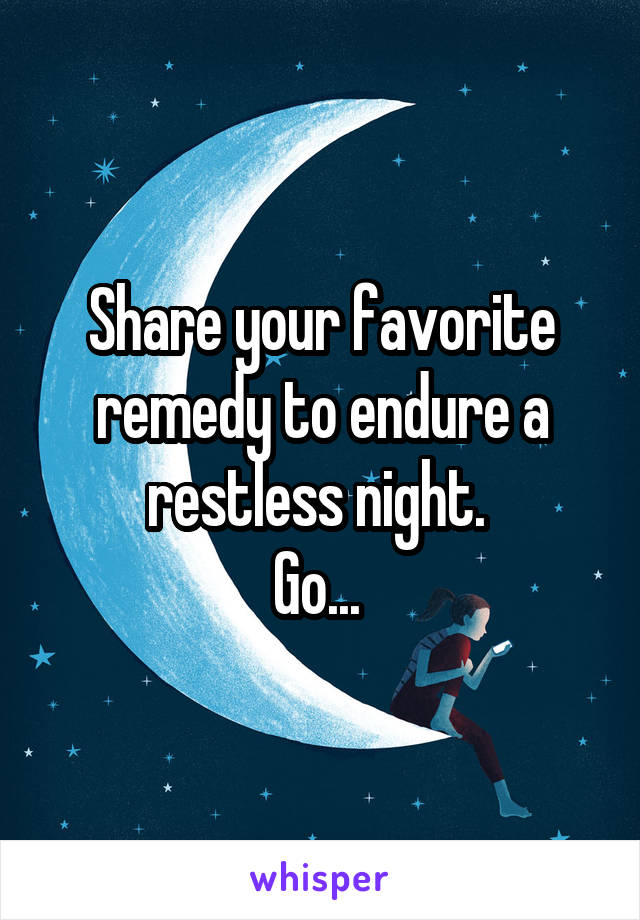 Share your favorite remedy to endure a restless night.  Go...