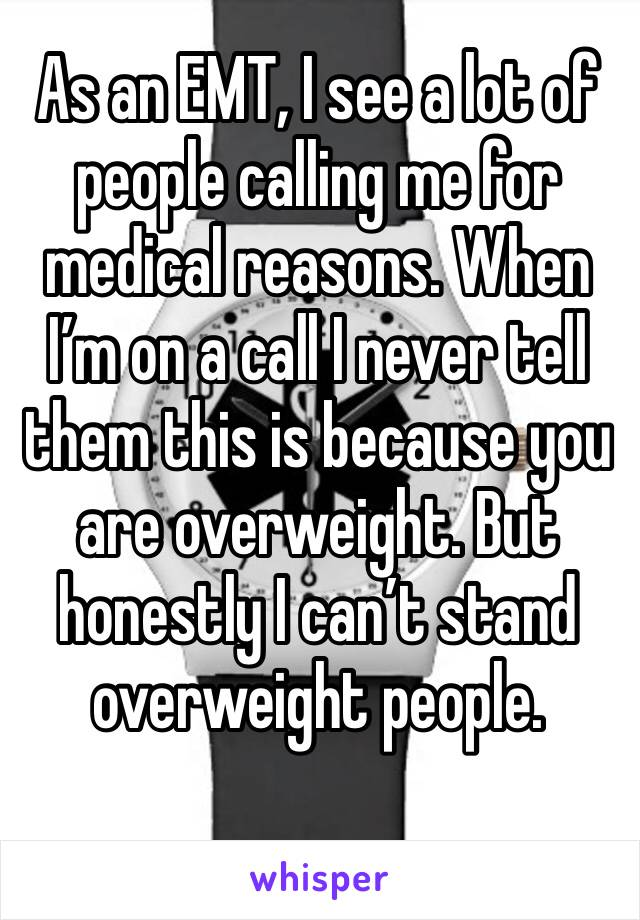As an EMT, I see a lot of people calling me for medical reasons. When I'm on a call I never tell them this is because you are overweight. But honestly I can't stand overweight people.