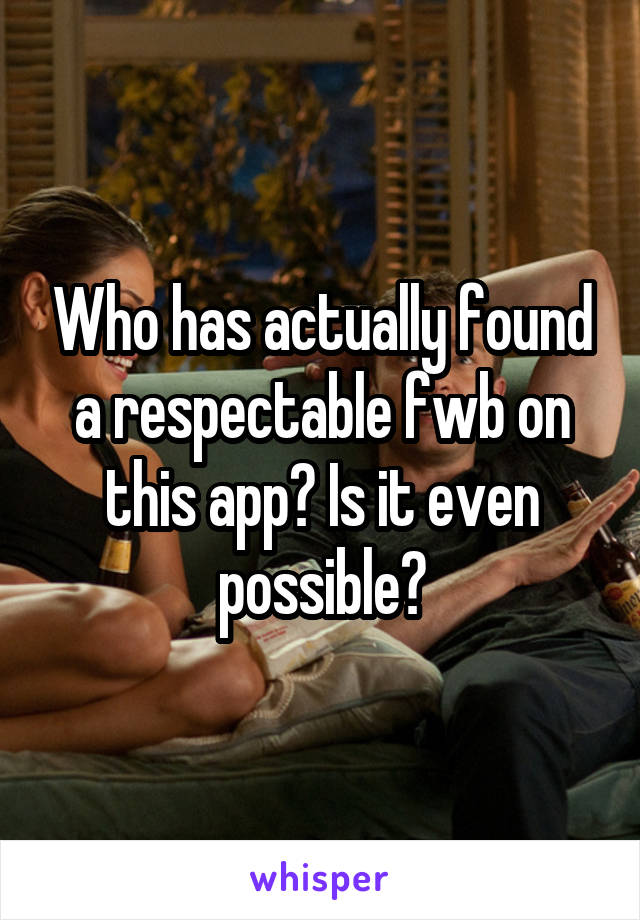 Who has actually found a respectable fwb on this app? Is it even possible?