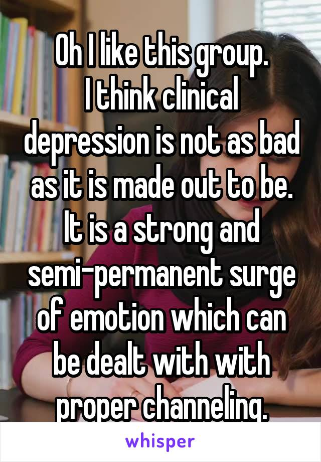 Oh I like this group. I think clinical depression is not as bad as it is made out to be. It is a strong and semi-permanent surge of emotion which can be dealt with with proper channeling.