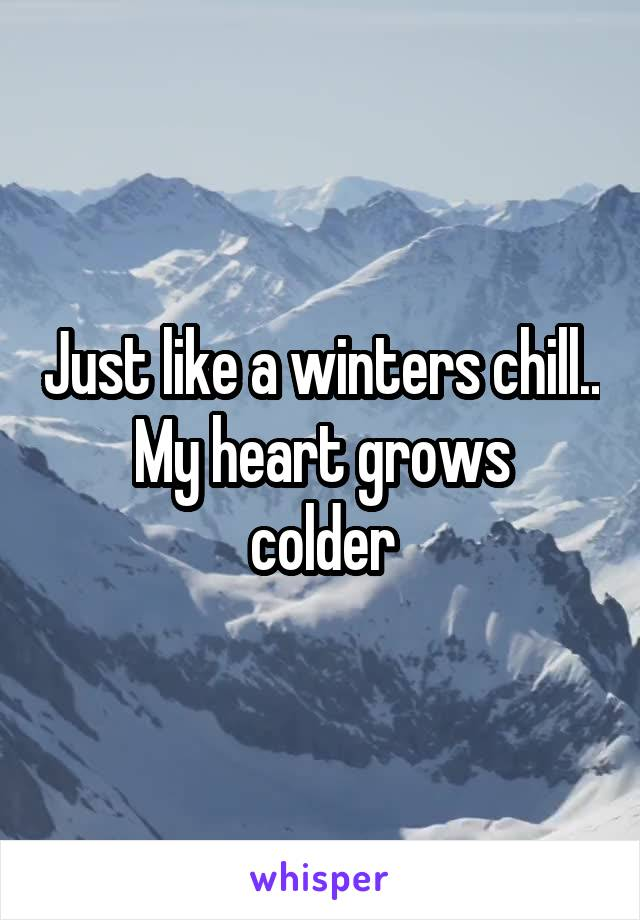 Just like a winters chill.. My heart grows colder