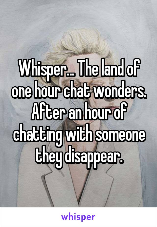 Whisper... The land of one hour chat wonders. After an hour of chatting with someone they disappear.