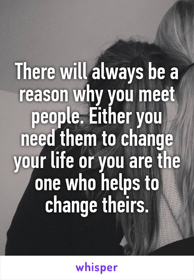 There will always be a reason why you meet people. Either you need them to change your life or you are the one who helps to change theirs.
