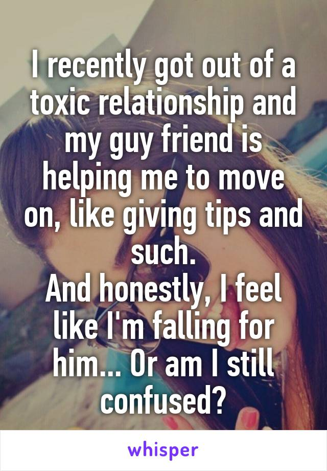 I recently got out of a toxic relationship and my guy friend is helping me to move on, like giving tips and such. And honestly, I feel like I'm falling for him... Or am I still confused?
