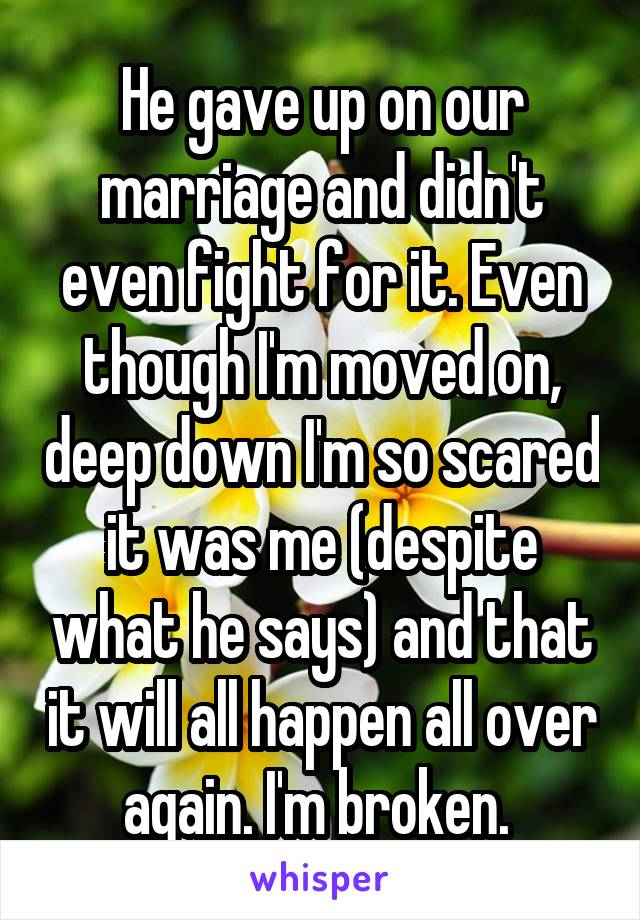 He gave up on our marriage and didn't even fight for it. Even though I'm moved on, deep down I'm so scared it was me (despite what he says) and that it will all happen all over again. I'm broken.