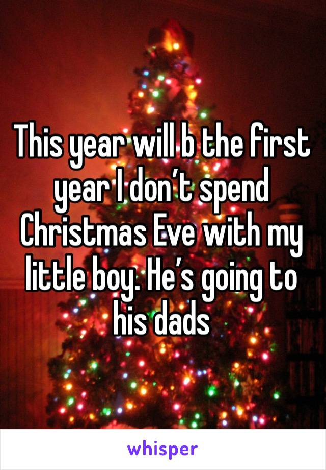 This year will b the first year I don't spend Christmas Eve with my little boy. He's going to his dads