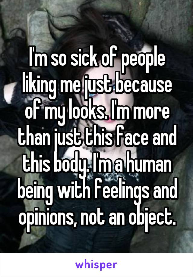 I'm so sick of people liking me just because of my looks. I'm more than just this face and this body. I'm a human being with feelings and opinions, not an object.