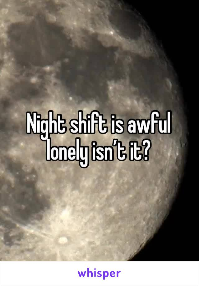 Night shift is awful lonely isn't it?