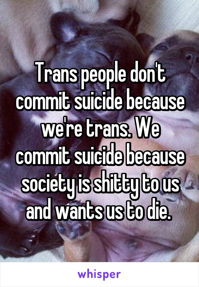 Trans people don't commit suicide because we're trans. We commit suicide because society is shitty to us and wants us to die.
