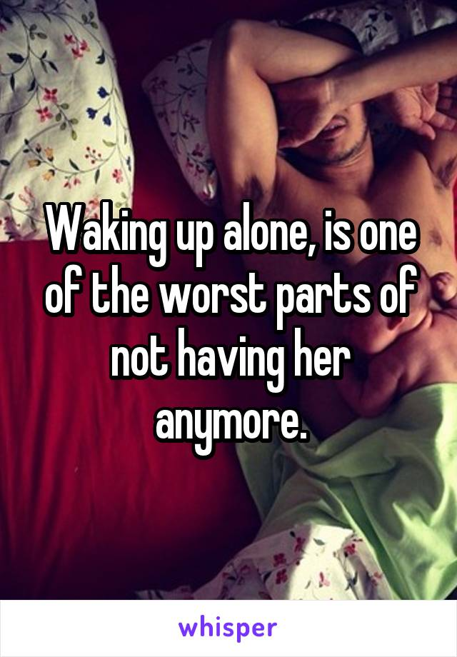 Waking up alone, is one of the worst parts of not having her anymore.