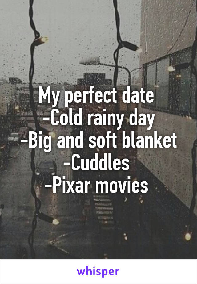 My perfect date  -Cold rainy day -Big and soft blanket -Cuddles  -Pixar movies
