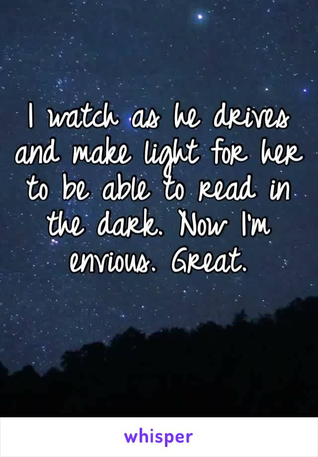 I watch as he drives and make light for her to be able to read in the dark. Now I'm envious. Great.