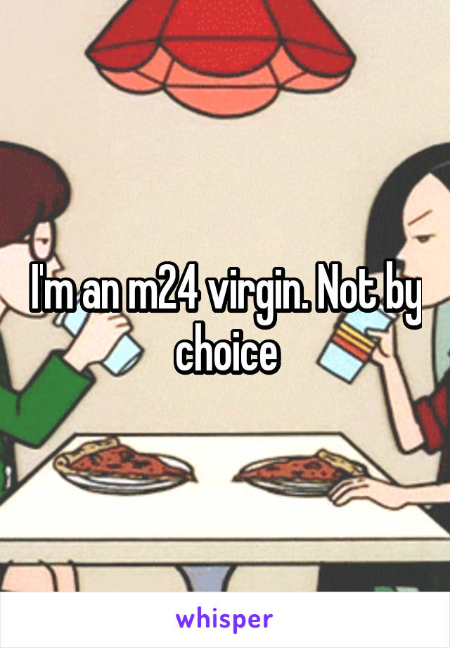 I'm an m24 virgin. Not by choice