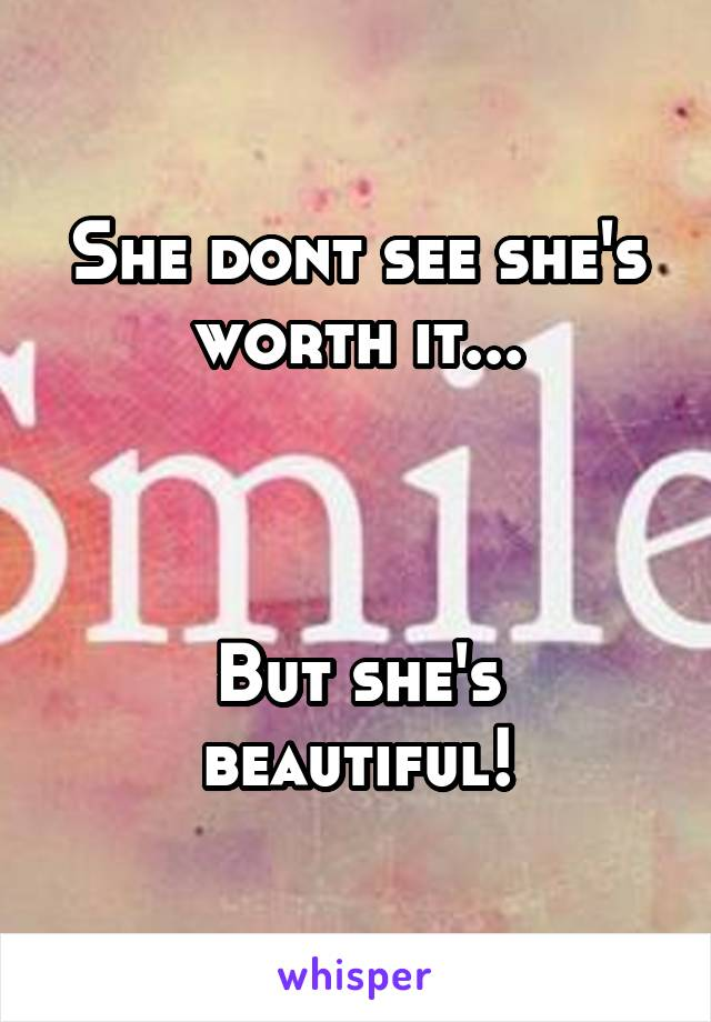 She dont see she's worth it...    But she's beautiful!