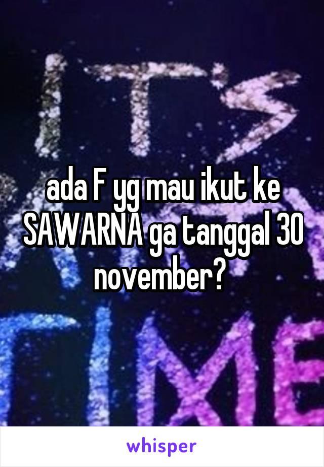 ada F yg mau ikut ke SAWARNA ga tanggal 30 november?