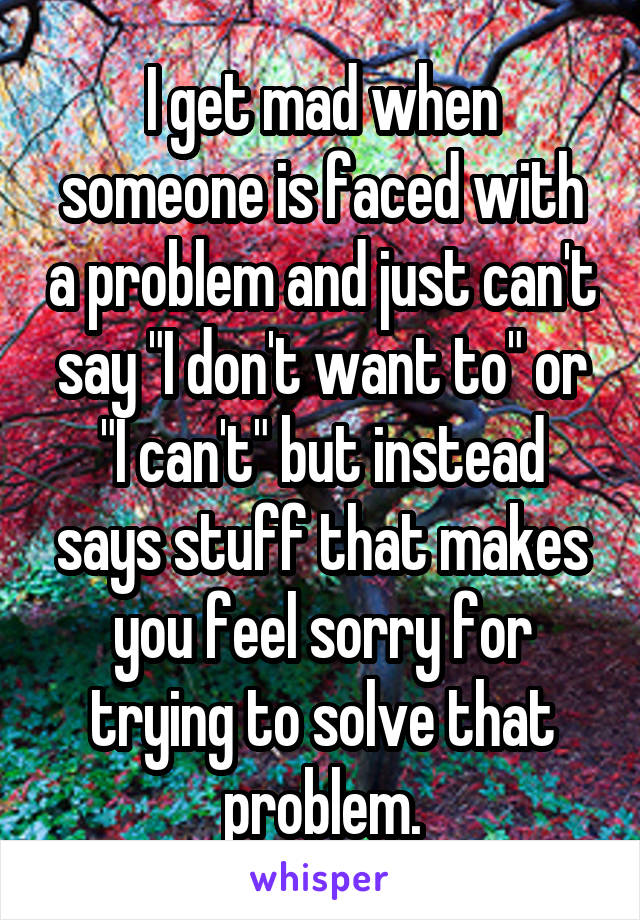 """I get mad when someone is faced with a problem and just can't say """"I don't want to"""" or """"I can't"""" but instead says stuff that makes you feel sorry for trying to solve that problem."""