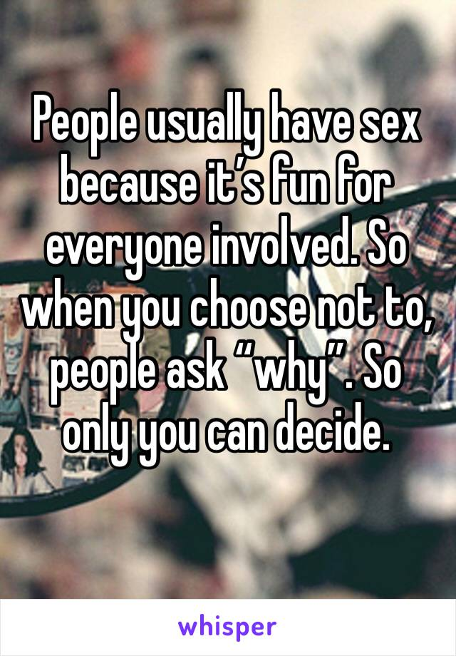 """People usually have sex because it's fun for everyone involved. So when you choose not to, people ask """"why"""". So only you can decide."""